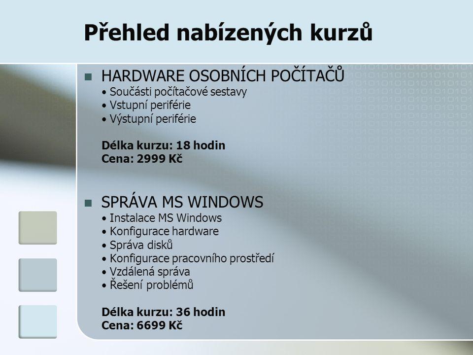 Přehled nabízených kurzů HARDWARE OSOBNÍCH POČÍTAČŮ Součásti počítačové sestavy Vstupní periférie Výstupní periférie Délka kurzu: 18 hodin Cena: 2999 Kč SPRÁVA MS WINDOWS Instalace MS Windows Konfigurace hardware Správa disků Konfigurace pracovního prostředí Vzdálená správa Řešení problémů Délka kurzu: 36 hodin Cena: 6699 Kč