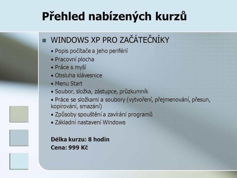 Přehled nabízených kurzů WINDOWS XP PRO ZAČÁTEČNÍKY Popis počítače a jeho periférií Pracovní plocha Práce s myší Obsluha klávesnice Menu Start Soubor, složka, zástupce, průzkumník Práce se složkami a soubory (vytvoření, přejmenování, přesun, kopírování, smazání) Způsoby spouštění a zavírání programů Základní nastavení Windows Délka kurzu: 8 hodin Cena: 999 Kč