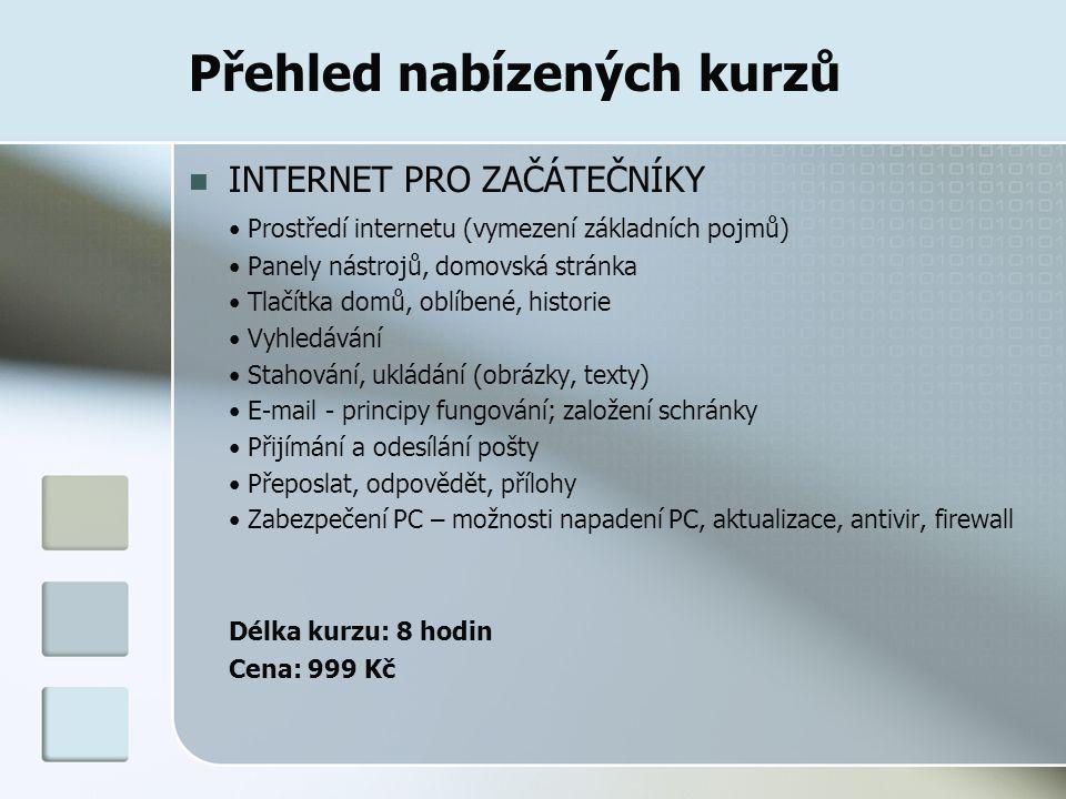 Přehled nabízených kurzů INTERNET PRO ZAČÁTEČNÍKY Prostředí internetu (vymezení základních pojmů) Panely nástrojů, domovská stránka Tlačítka domů, oblíbené, historie Vyhledávání Stahování, ukládání (obrázky, texty) E-mail - principy fungování; založení schránky Přijímání a odesílání pošty Přeposlat, odpovědět, přílohy Zabezpečení PC – možnosti napadení PC, aktualizace, antivir, firewall Délka kurzu: 8 hodin Cena: 999 Kč