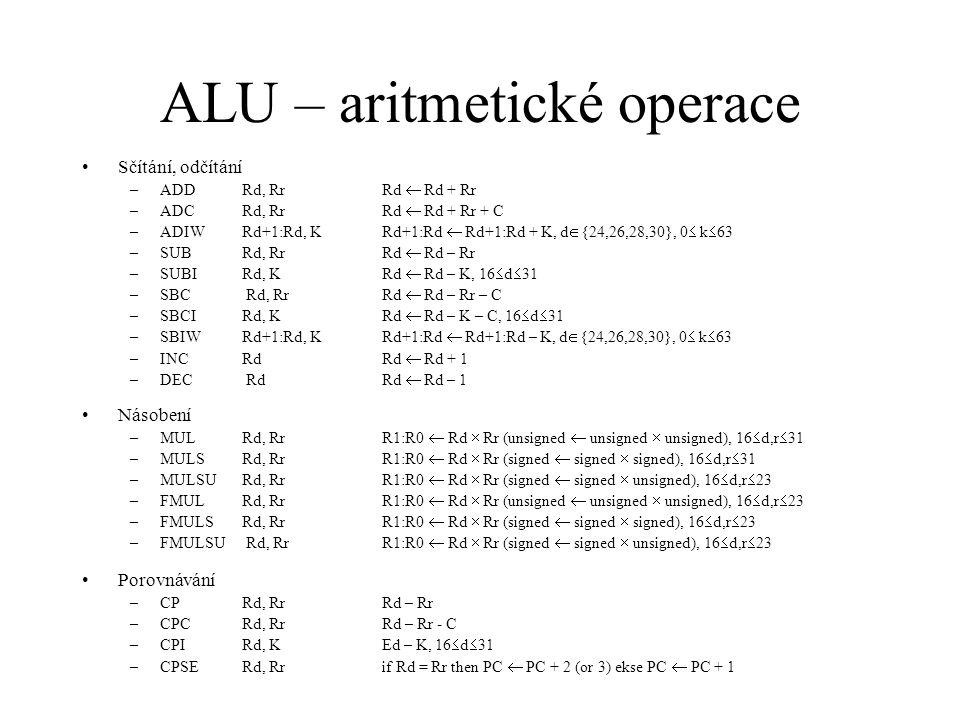 ALU – aritmetické operace Sčítání, odčítání –ADDRd, RrRd  Rd + Rr –ADCRd, Rr Rd  Rd + Rr + C –ADIWRd+1:Rd, KRd+1:Rd  Rd+1:Rd + K, d  {24,26,28,30}