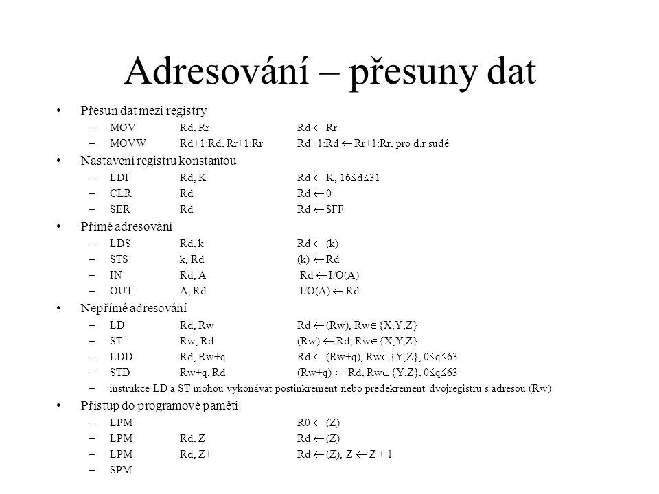 ALU – aritmetické operace Sčítání, odčítání –ADDRd, RrRd  Rd + Rr –ADCRd, Rr Rd  Rd + Rr + C –ADIWRd+1:Rd, KRd+1:Rd  Rd+1:Rd + K, d  {24,26,28,30}, 0  k  63 –SUBRd, RrRd  Rd – Rr –SUBIRd, KRd  Rd – K, 16  d  31 –SBC Rd, RrRd  Rd – Rr – C –SBCIRd, KRd  Rd – K – C, 16  d  31 –SBIWRd+1:Rd, KRd+1:Rd  Rd+1:Rd – K, d  {24,26,28,30}, 0  k  63 –INCRdRd  Rd + 1 –DEC RdRd  Rd – 1 Násobení –MULRd, RrR1:R0  Rd  Rr (unsigned  unsigned  unsigned), 16  d,r  31 –MULSRd, RrR1:R0  Rd  Rr (signed  signed  signed), 16  d,r  31 –MULSURd, RrR1:R0  Rd  Rr (signed  signed  unsigned), 16  d,r  23 –FMULRd, RrR1:R0  Rd  Rr (unsigned  unsigned  unsigned), 16  d,r  23 –FMULSRd, RrR1:R0  Rd  Rr (signed  signed  signed), 16  d,r  23 –FMULSU Rd, RrR1:R0  Rd  Rr (signed  signed  unsigned), 16  d,r  23 Porovnávání –CPRd, RrRd – Rr –CPCRd, RrRd – Rr - C –CPIRd, KEd – K, 16  d  31 –CPSERd, Rrif Rd = Rr then PC  PC + 2 (or 3) ekse PC  PC + 1