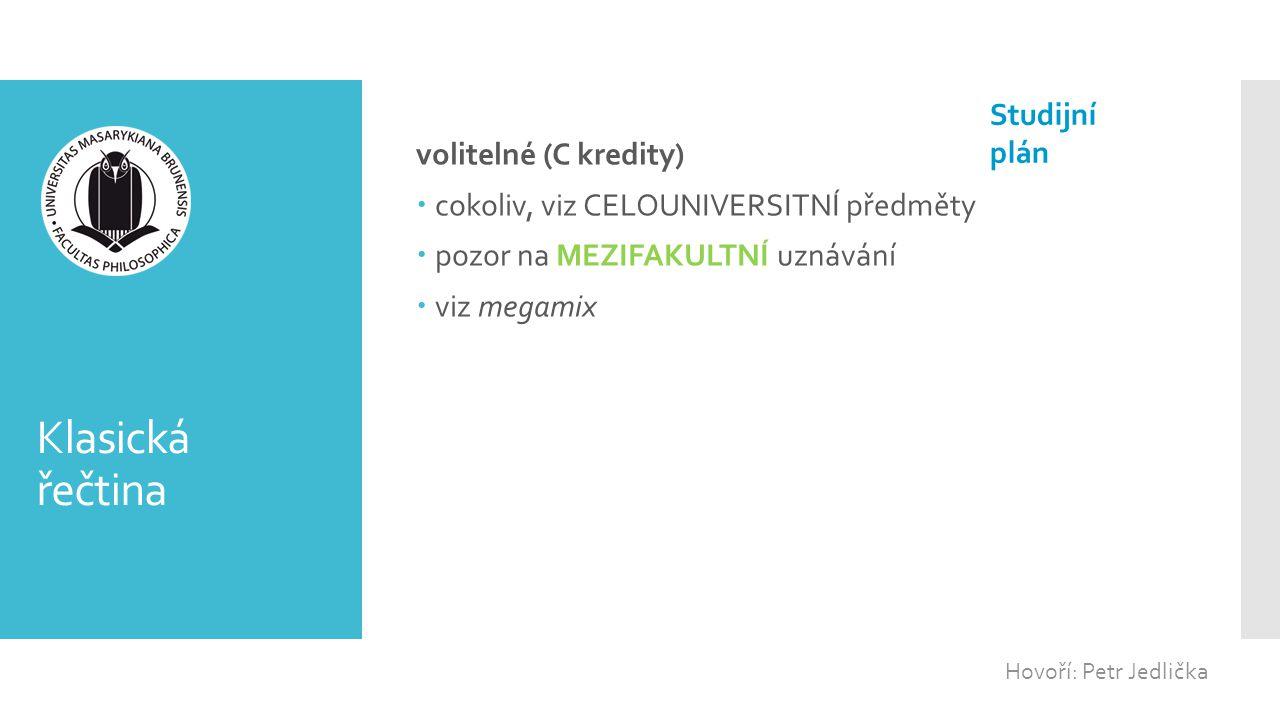 Klasická řečtina volitelné (C kredity)  cokoliv, viz CELOUNIVERSITNÍ předměty  pozor na MEZIFAKULTNÍ uznávání  viz megamix Hovoří: Petr Jedlička St