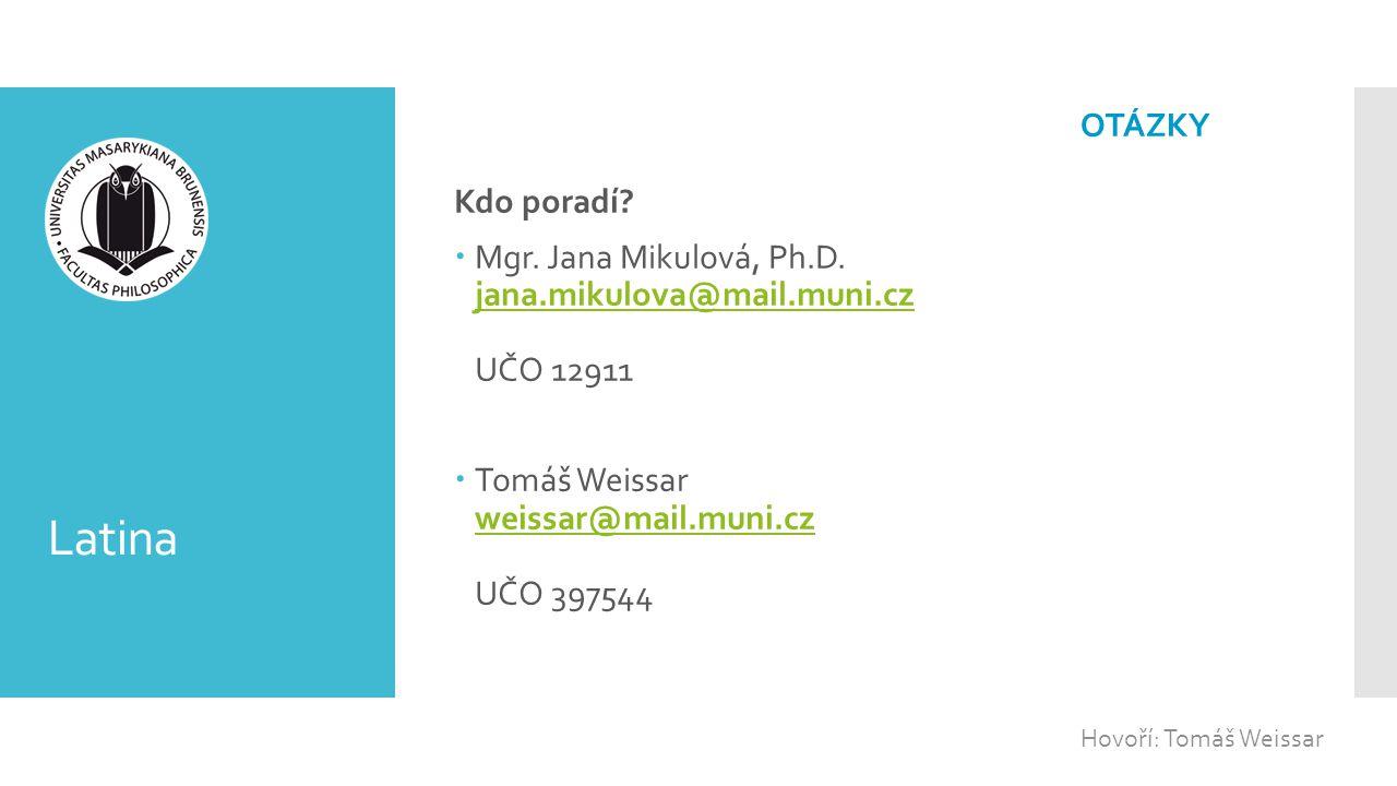 Latina Kdo poradí?  Mgr. Jana Mikulová, Ph.D. jana.mikulova@mail.muni.cz UČO 12911 jana.mikulova@mail.muni.cz  Tomáš Weissar weissar@mail.muni.cz UČ