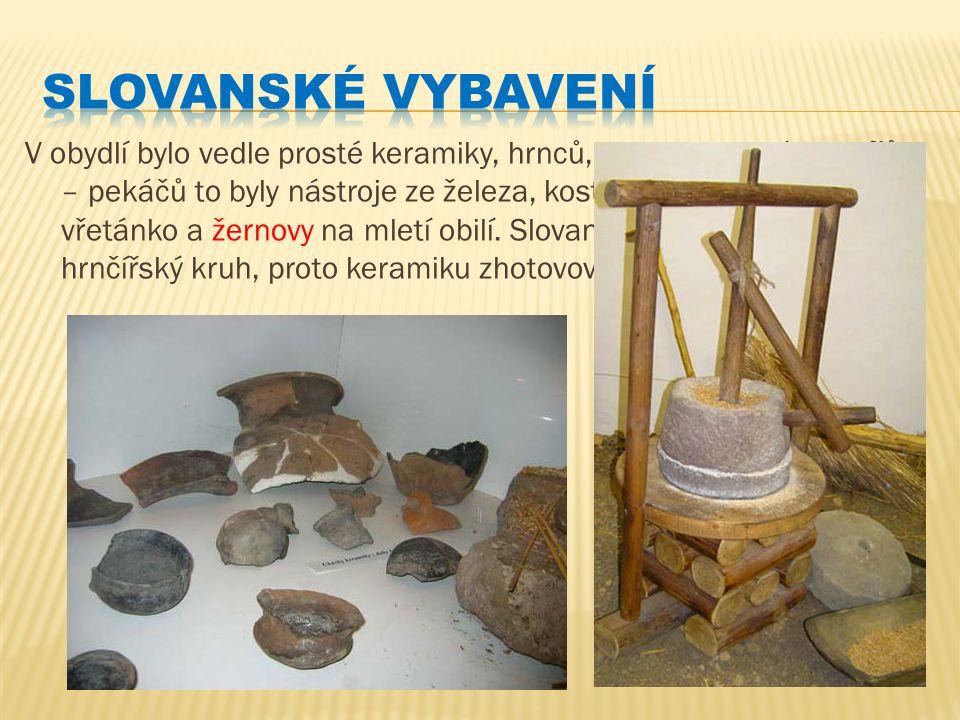 V obydlí bylo vedle prosté keramiky, hrnců, misek a hrubých talířů – pekáčů to byly nástroje ze železa, kostí, parohu, přesleny na vřetánko a žernovy