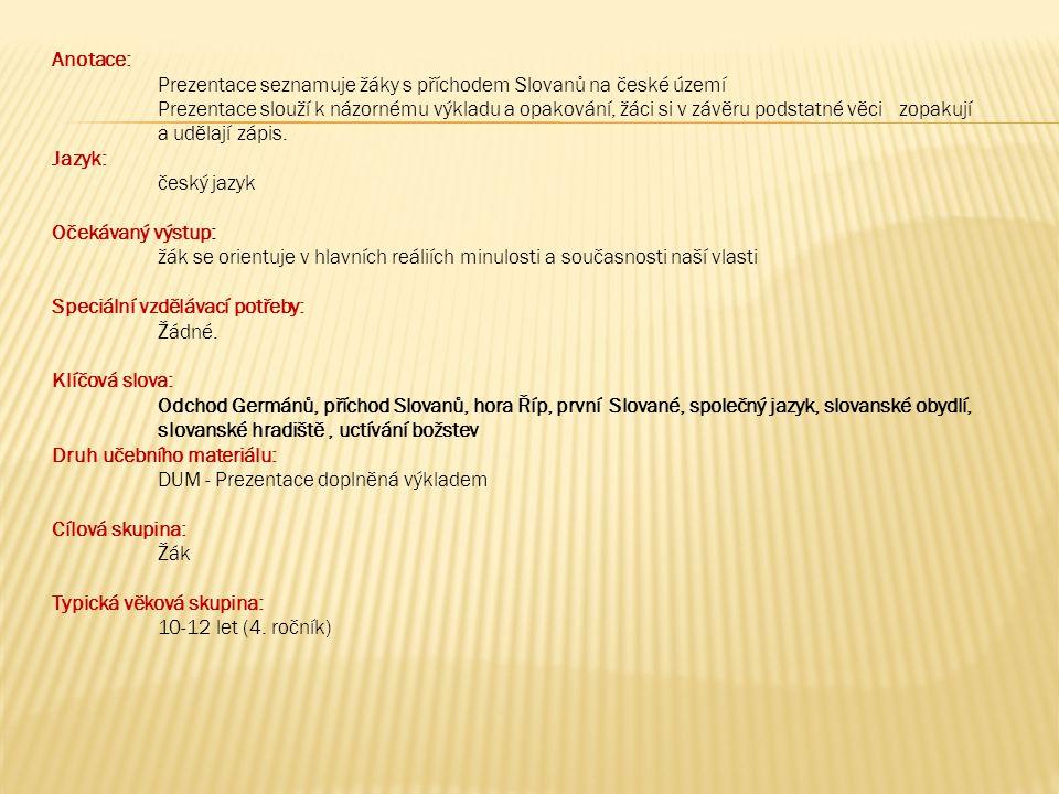 Anotace: Prezentace seznamuje žáky s příchodem Slovanů na české území Prezentace slouží k názornému výkladu a opakování, žáci si v závěru podstatné vě