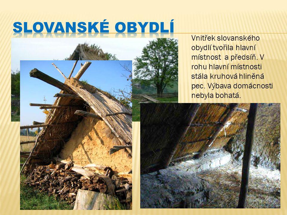 Vnitřek slovanského obydlí tvořila hlavní místnost a předsíň. V rohu hlavní místnosti stála kruhová hliněná pec. Výbava domácnosti nebyla bohatá.