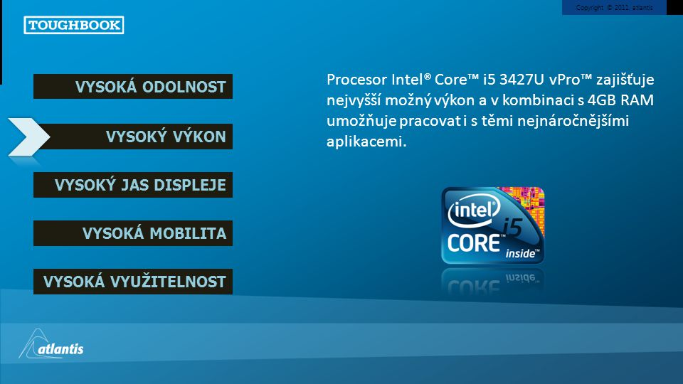Copyright © 2011, atlantis VYSOKÁ ODOLNOST VYSOKÝ VÝKON VYSOKÝ JAS DISPLEJE VYSOKÁ MOBILITA VYSOKÁ VYUŽITELNOST Procesor Intel® Core™ i5 3427U vPro™ z