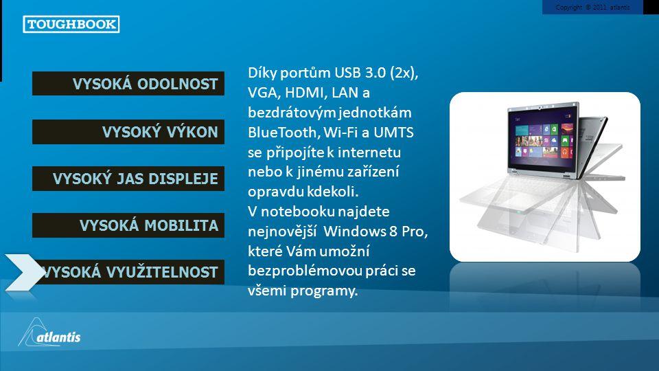 Copyright © 2011, atlantis Specifikace Intel® Core™ i5 3427U vPro™ Processor Windows 8 Pro Grafická karta Intel HD 4000 11,6 HD (1366x768) obrazovka MultiTouch s 10 dotykovými body Inovativní odolný výklopný 360° otočný mechanismus displeje Nízká hmotnost: hmotnost přibližně 1,15 kg Výdrž baterie přibližně 8 hodin s možností výměny baterie za provozu Plná výbava portů: 2x USB 3.0, LAN, SD-XC, VGA a HDMI Úspěšný test pádu z výšky 76 cm* a test tlakových vibrací o intenzitě 100 kgf*