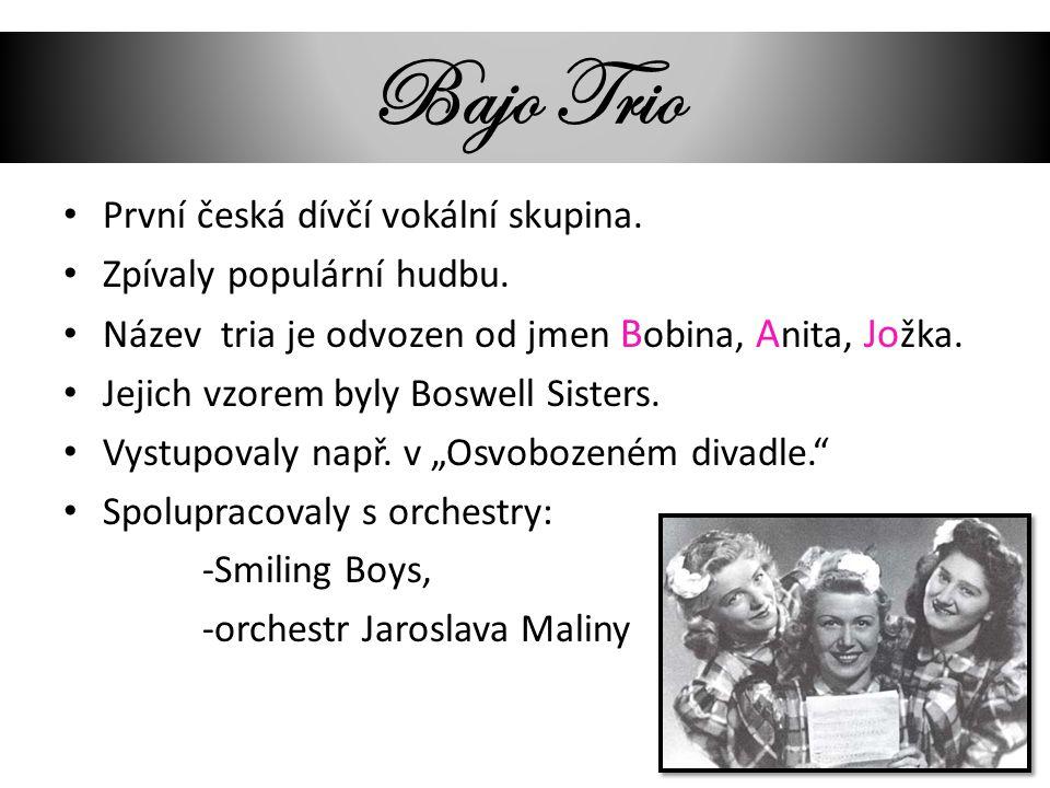 Bajo Trio První česká dívčí vokální skupina. Zpívaly populární hudbu. Název tria je odvozen od jmen B obina, A nita, Jo žka. Jejich vzorem byly Boswel