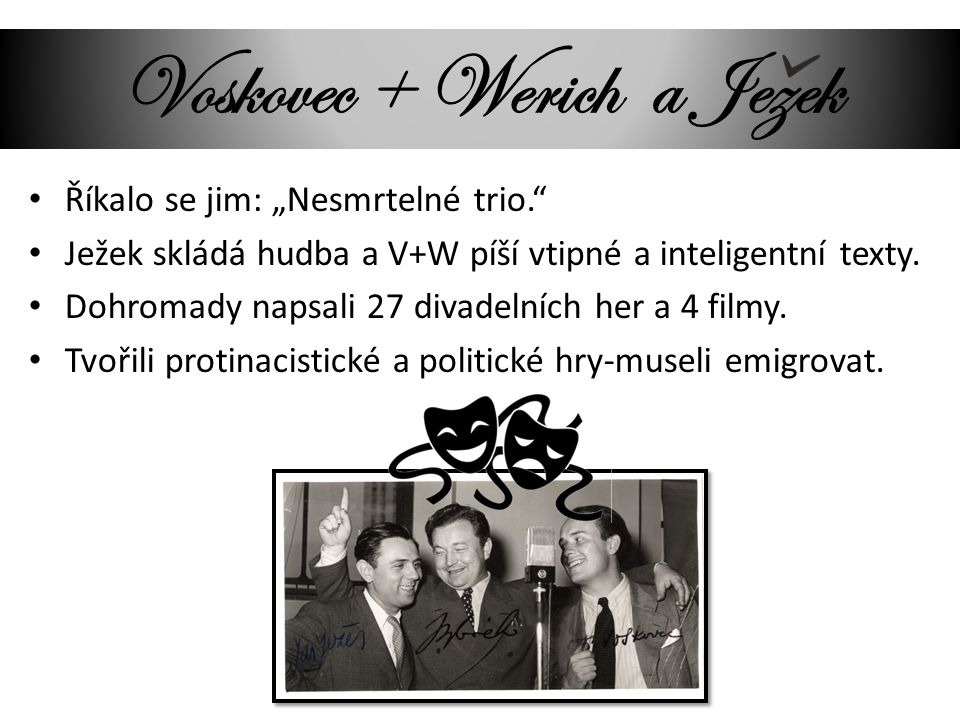 """Voskovec + Werich a Jezek Říkalo se jim: """"Nesmrtelné trio."""" Ježek skládá hudba a V+W píší vtipné a inteligentní texty. Dohromady napsali 27 divadelníc"""