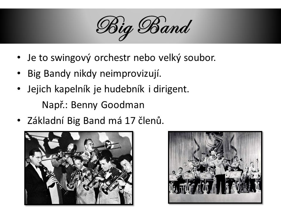 Big Band Je to swingový orchestr nebo velký soubor. Big Bandy nikdy neimprovizují. Jejich kapelník je hudebník i dirigent. Např.: Benny Goodman Základ