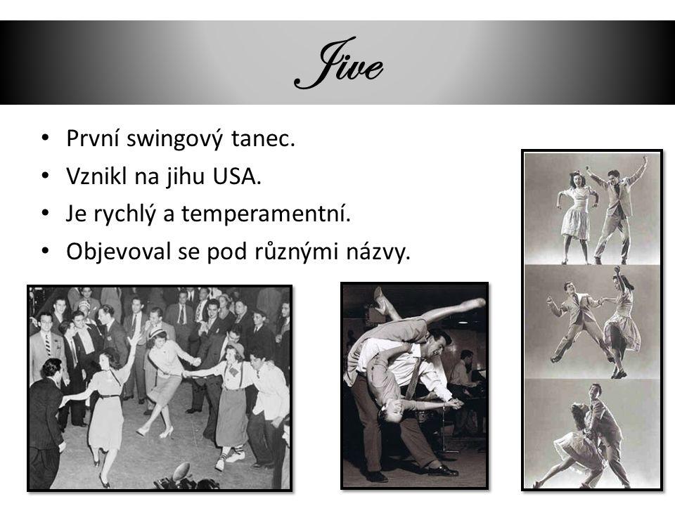 Jive První swingový tanec. Vznikl na jihu USA. Je rychlý a temperamentní. Objevoval se pod různými názvy.