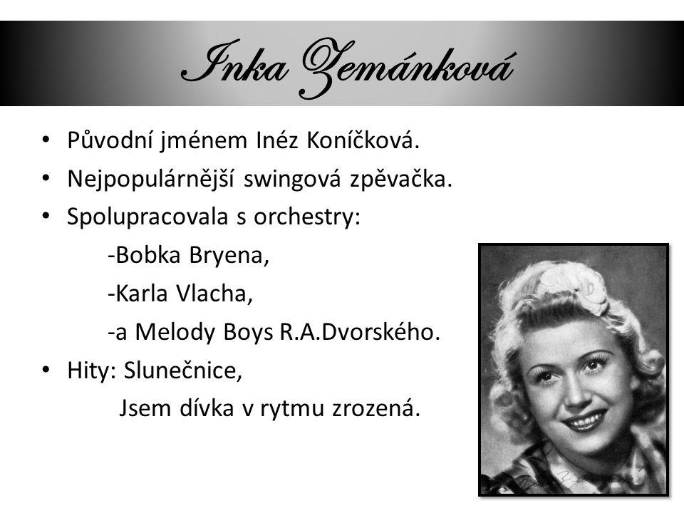 Inka Zemánková Původní jménem Inéz Koníčková. Nejpopulárnější swingová zpěvačka. Spolupracovala s orchestry: -Bobka Bryena, -Karla Vlacha, -a Melody B