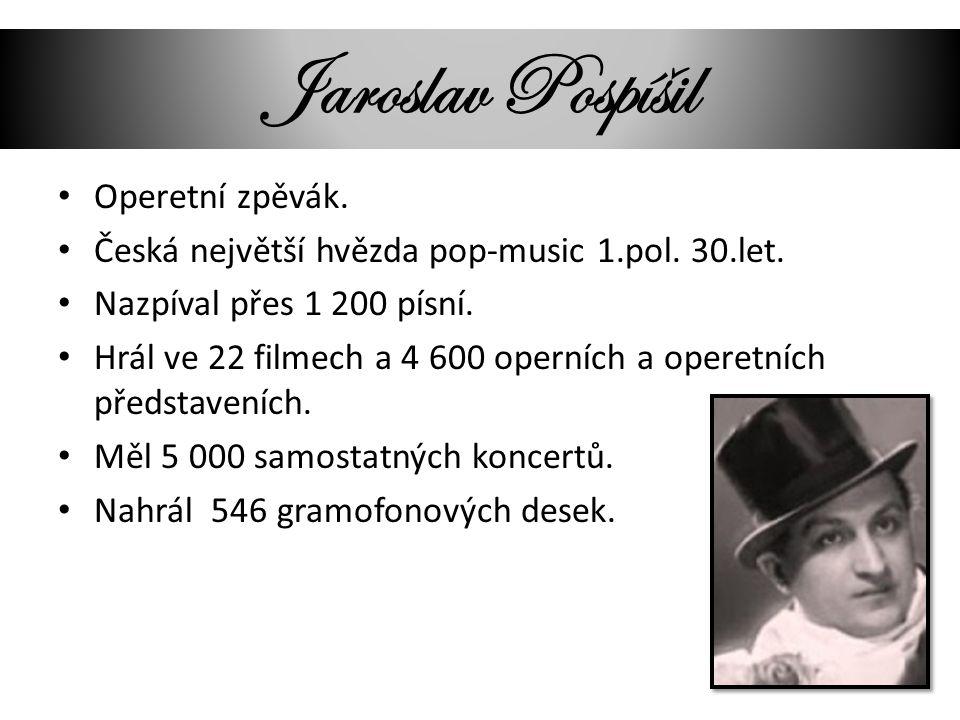 Jaroslav Pospíšil Operetní zpěvák. Česká největší hvězda pop-music 1.pol. 30.let. Nazpíval přes 1 200 písní. Hrál ve 22 filmech a 4 600 operních a ope