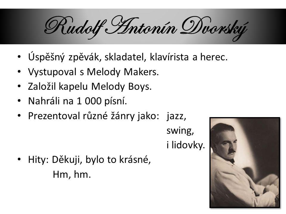 Rudolf Antonín Dvorský Úspěšný zpěvák, skladatel, klavírista a herec. Vystupoval s Melody Makers. Založil kapelu Melody Boys. Nahráli na 1 000 písní.