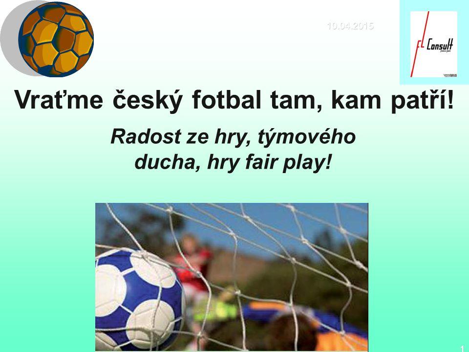 10.04.2015 1 Vraťme český fotbal tam, kam patří! Radost ze hry, týmového ducha, hry fair play!