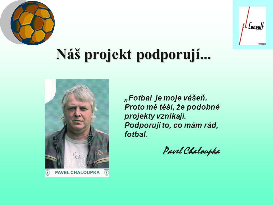 """Náš projekt podporují... """" """"Fotbal je moje vášeň. Proto mě těší, že podobné projekty vznikají. Podporuji to, co mám rád, fotbal. Pavel Chaloupka"""