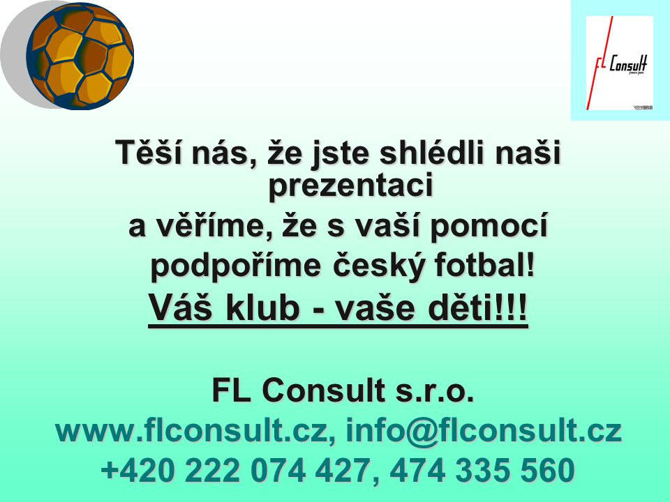 Těší nás, že jste shlédli naši prezentaci a věříme, že s vaší pomocí podpoříme český fotbal! podpoříme český fotbal! Váš klub - vaše děti!!! FL Consul