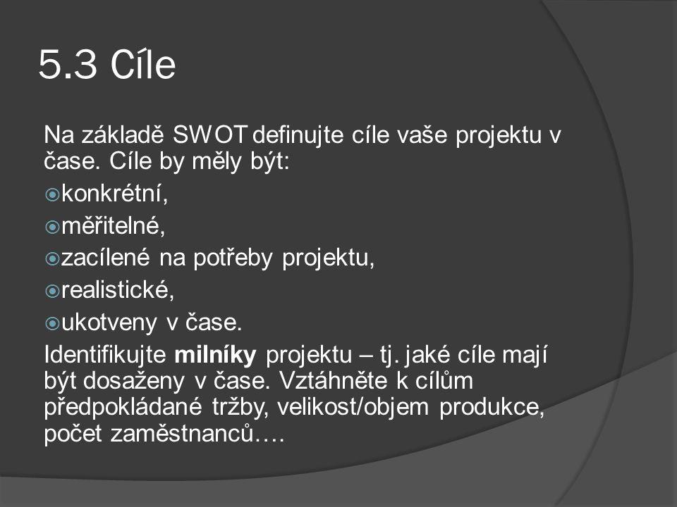 5.3 Cíle Na základě SWOT definujte cíle vaše projektu v čase. Cíle by měly být:  konkrétní,  měřitelné,  zacílené na potřeby projektu,  realistick