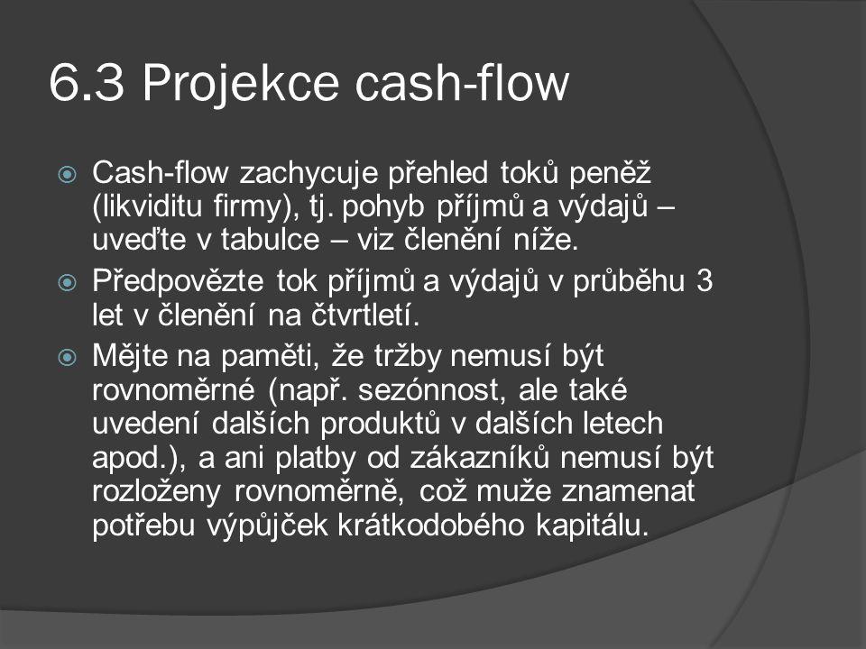 6.3 Projekce cash-flow  Cash-flow zachycuje přehled toků peněž (likviditu firmy), tj. pohyb příjmů a výdajů – uveďte v tabulce – viz členění níže. 