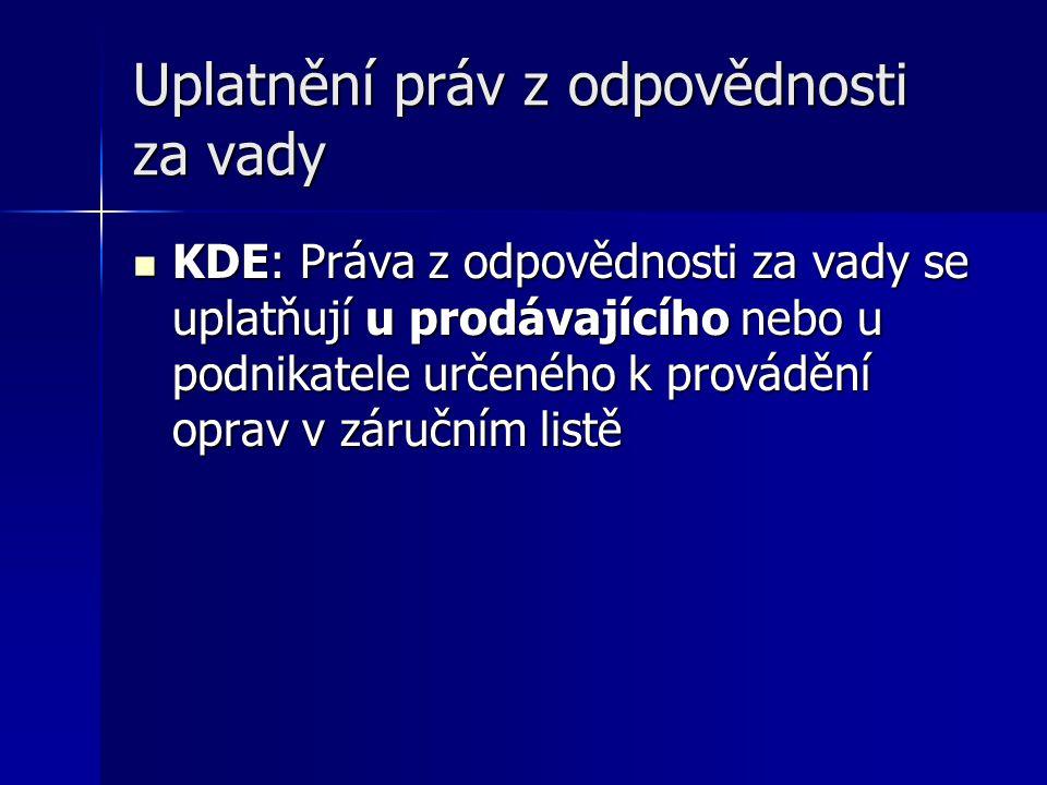 Uplatnění práv z odpovědnosti za vady KDE: Práva z odpovědnosti za vady se uplatňují u prodávajícího nebo u podnikatele určeného k provádění oprav v z