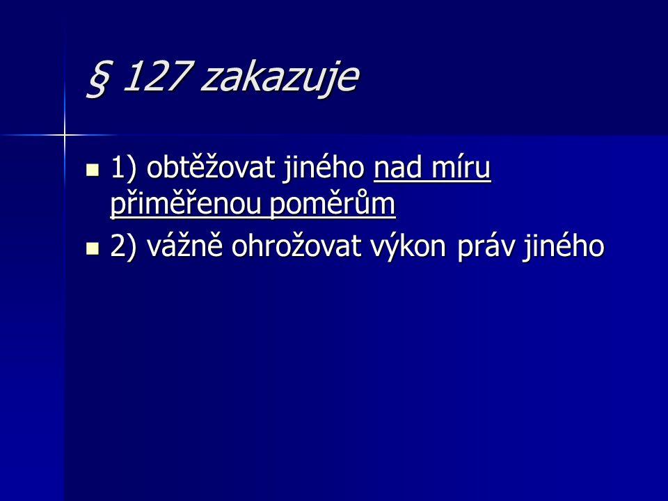 § 127 zakazuje 1) obtěžovat jiného nad míru přiměřenou poměrům 1) obtěžovat jiného nad míru přiměřenou poměrům 2) vážně ohrožovat výkon práv jiného 2)