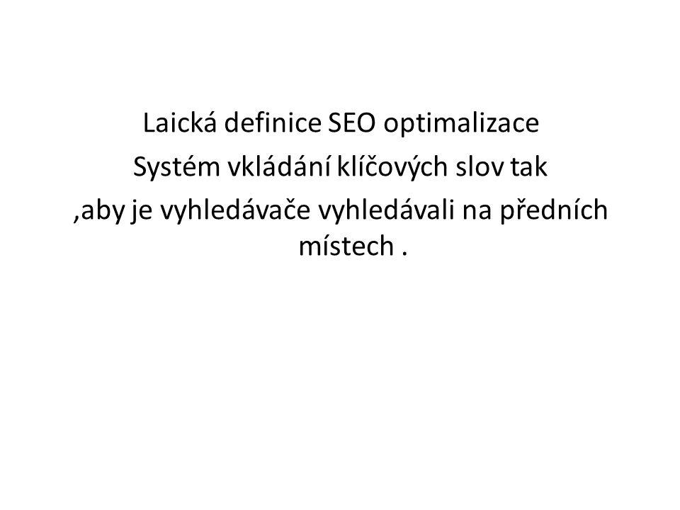 Laická definice SEO optimalizace Systém vkládání klíčových slov tak,aby je vyhledávače vyhledávali na předních místech.