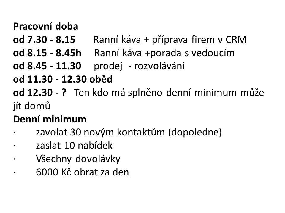 Pracovní doba od 7.30 - 8.15 Ranní káva + příprava firem v CRM od 8.15 - 8.45h Ranní káva +porada s vedoucím od 8.45 - 11.30 prodej - rozvolávání od 1