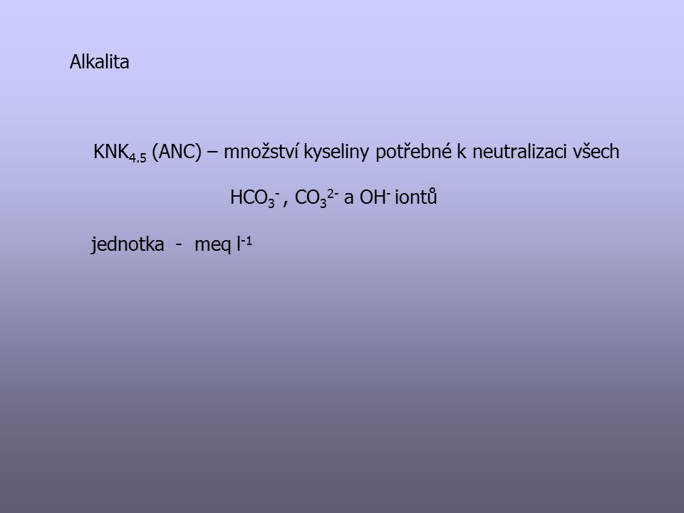 Alkalita KNK 4.5 (ANC) – množství kyseliny potřebné k neutralizaci všech HCO 3 -, CO 3 2- a OH - iontů jednotka - meq l -1