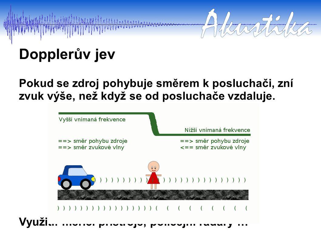 Dopplerův jev Pokud se zdroj pohybuje směrem k posluchači, zní zvuk výše, než když se od posluchače vzdaluje. Využití: měřící přístroje, policejní rad