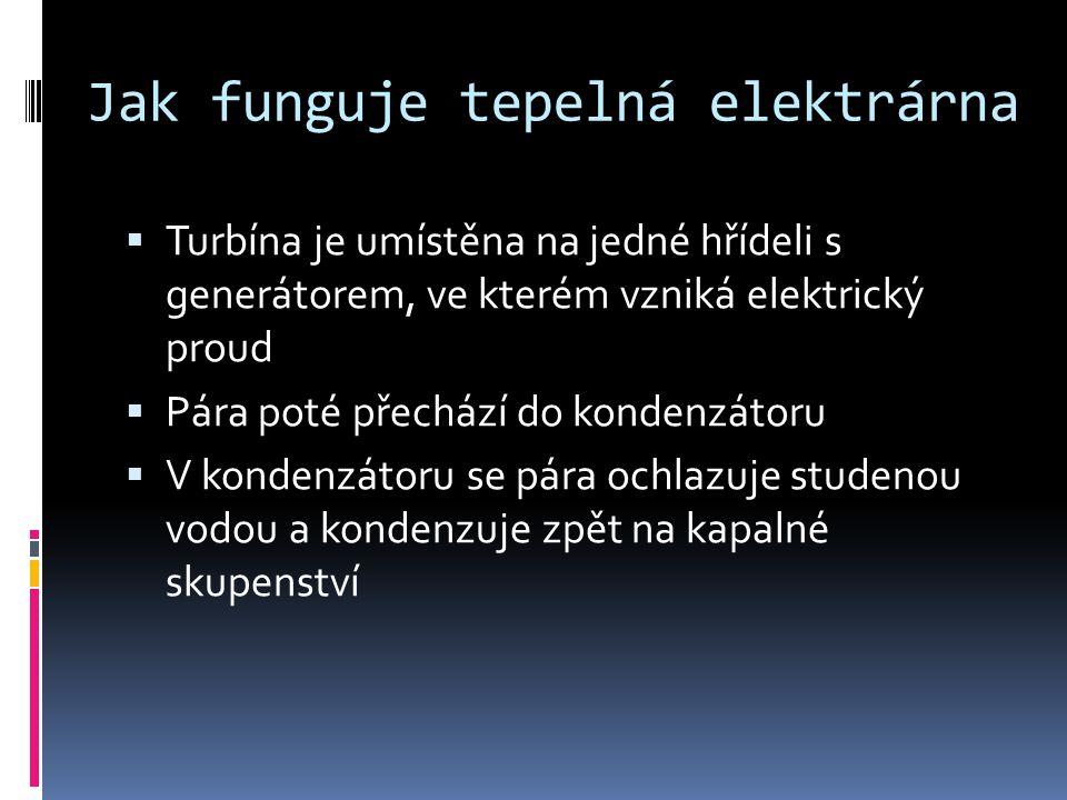 Jak funguje tepelná elektrárna  Turbína je umístěna na jedné hřídeli s generátorem, ve kterém vzniká elektrický proud  Pára poté přechází do kondenz