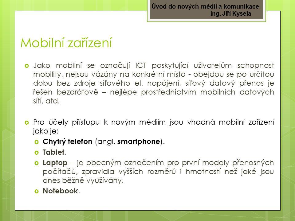 Úvod do nových médií a komunikace ing. Jiří Kysela Mobilní zařízení  Jako mobilní se označují ICT poskytující uživatelům schopnost mobility, nejsou v
