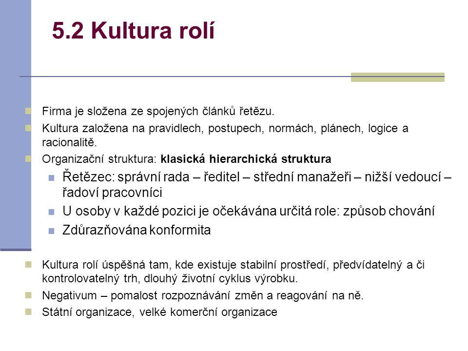 5.2 Kultura rolí Firma je složena ze spojených článků řetězu. Kultura založena na pravidlech, postupech, normách, plánech, logice a racionalitě. Organ