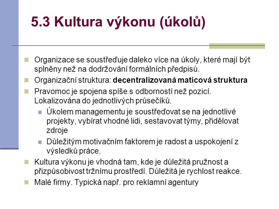 5.3 Kultura výkonu (úkolů) Organizace se soustřeďuje daleko více na úkoly, které mají být splněny než na dodržování formálních předpisů. Organizační s