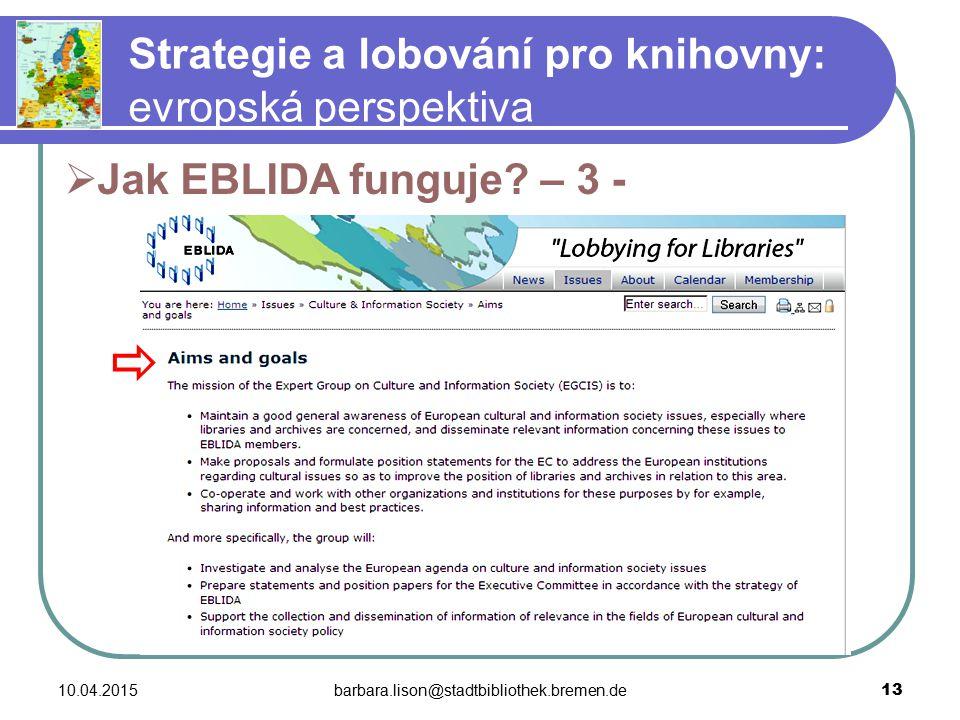10.04.2015barbara.lison@stadtbibliothek.bremen.de 13 Strategie a lobování pro knihovny: evropská perspektiva  Jak EBLIDA funguje.
