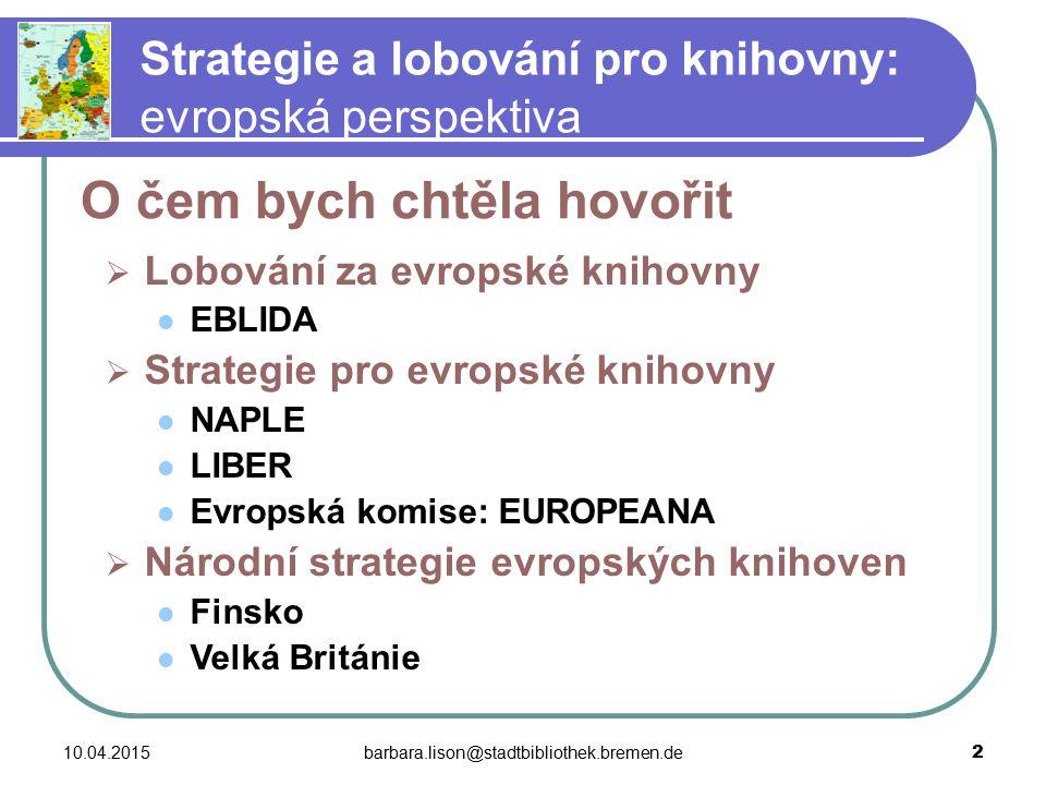 10.04.2015barbara.lison@stadtbibliothek.bremen.de 3 Strategie a lobování pro knihovny: evropská perspektiva  Kdo na evropské rovině lobuje pro knihovny?