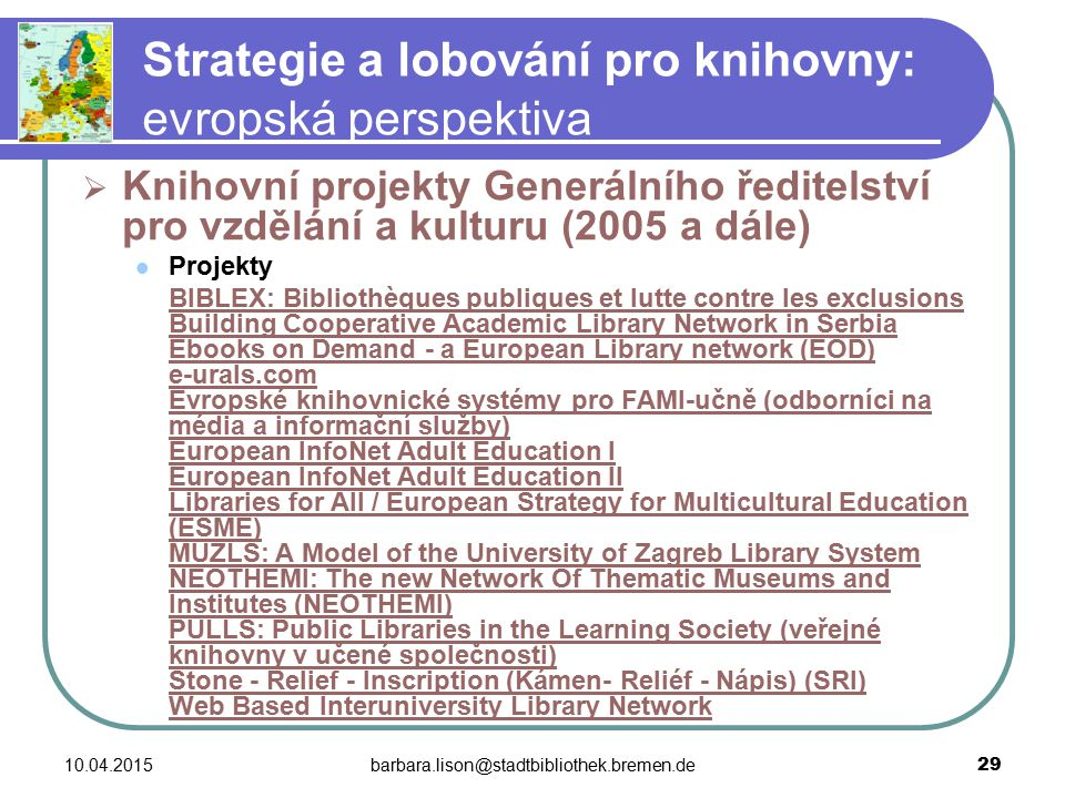 10.04.2015barbara.lison@stadtbibliothek.bremen.de 29 Strategie a lobování pro knihovny: evropská perspektiva  Knihovní projekty Generálního ředitelství pro vzdělání a kulturu (2005 a dále) Projekty BIBLEX: Bibliothèques publiques et lutte contre les exclusions Building Cooperative Academic Library Network in Serbia Ebooks on Demand - a European Library network (EOD) e-urals.com Evropské knihovnické systémy pro FAMI-učně (odborníci na média a informační služby) European InfoNet Adult Education I European InfoNet Adult Education II Libraries for All / European Strategy for Multicultural Education (ESME) MUZLS: A Model of the University of Zagreb Library System NEOTHEMI: The new Network Of Thematic Museums and Institutes (NEOTHEMI) PULLS: Public Libraries in the Learning Society (veřejné knihovny v učené společnosti) Stone - Relief - Inscription (Kámen- Reliéf - Nápis) (SRI) Web Based Interuniversity Library Network