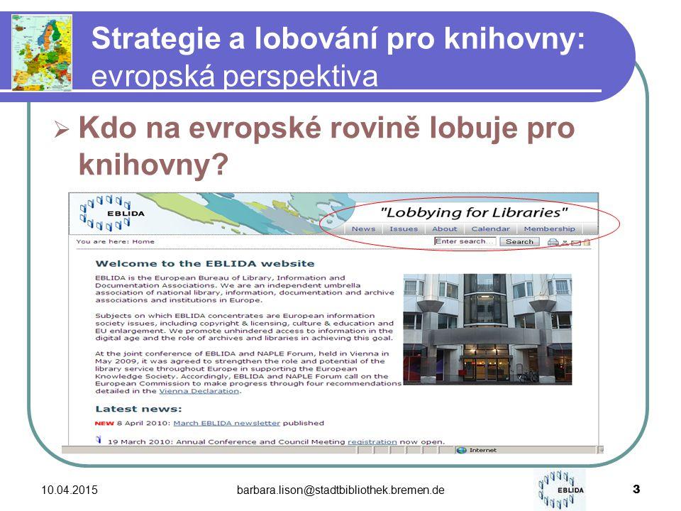 10.04.2015barbara.lison@stadtbibliothek.bremen.de 3 Strategie a lobování pro knihovny: evropská perspektiva  Kdo na evropské rovině lobuje pro knihovny