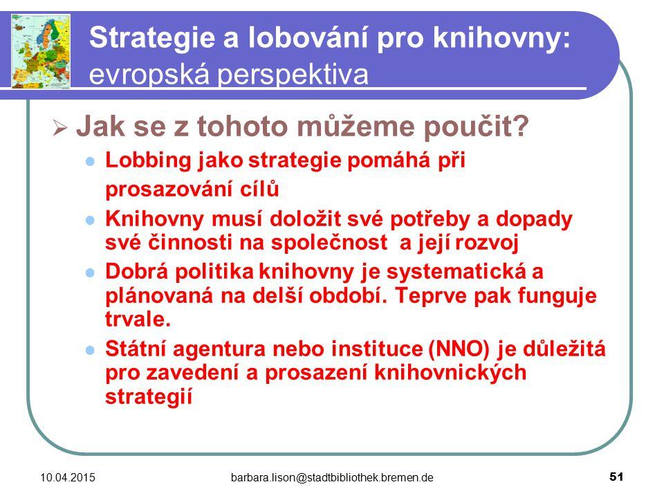 10.04.2015barbara.lison@stadtbibliothek.bremen.de 51 Strategie a lobování pro knihovny: evropská perspektiva  Jak se z tohoto můžeme poučit.