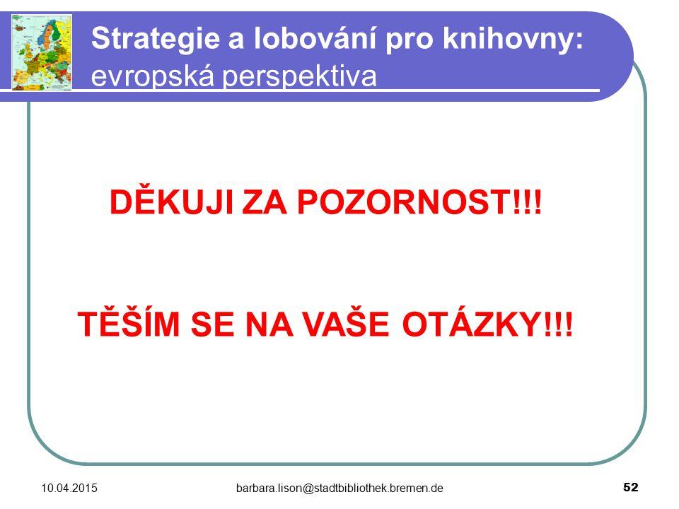 10.04.2015barbara.lison@stadtbibliothek.bremen.de 52 Strategie a lobování pro knihovny: evropská perspektiva DĚKUJI ZA POZORNOST!!.