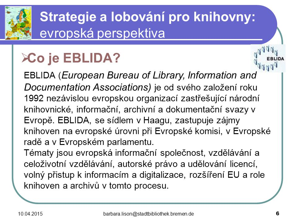 10.04.2015barbara.lison@stadtbibliothek.bremen.de 27 Strategie a lobování pro knihovny: evropská perspektiva  Současné iniciativy a projekty Evropské komise obecného rázu, které jsou pro evropské knihovny důležité: Podpůrné programy EU i2010 - Europeana - Media Literacy Initiative