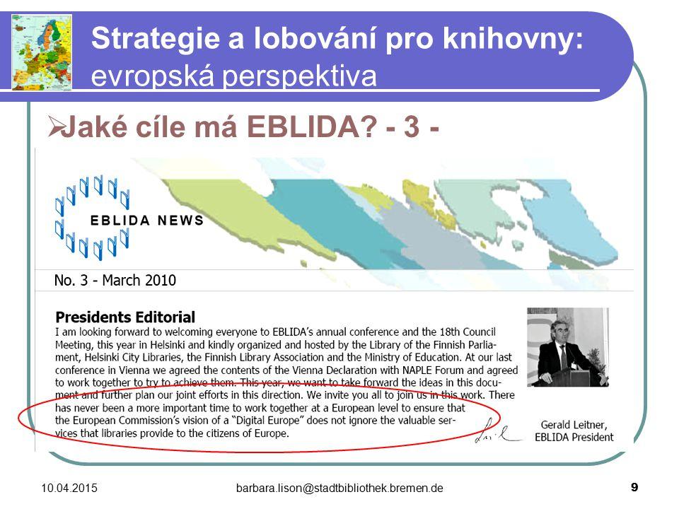 10.04.2015barbara.lison@stadtbibliothek.bremen.de 9 Strategie a lobování pro knihovny: evropská perspektiva  Jaké cíle má EBLIDA.