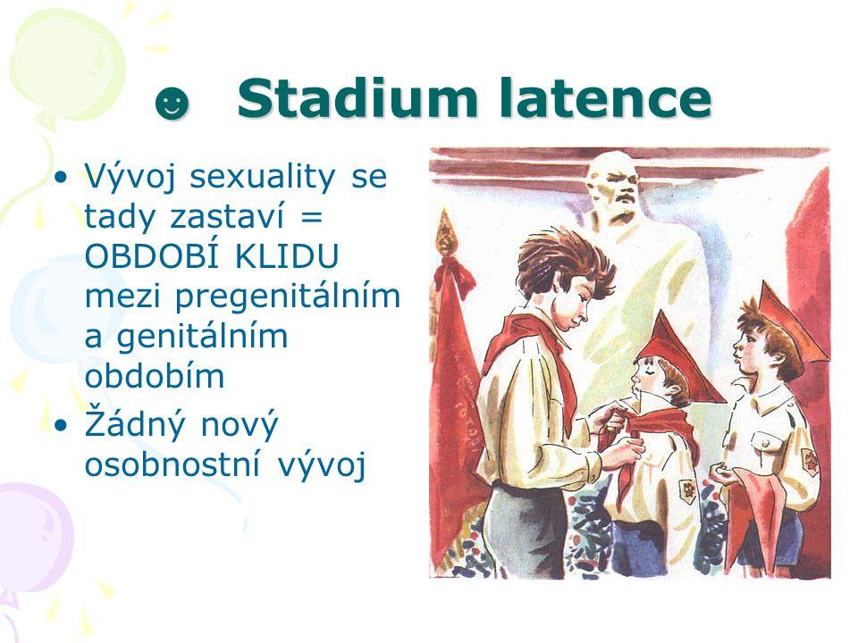 ☻ Stadium latence Vývoj sexuality se tady zastaví = OBDOBÍ KLIDU mezi pregenitálním a genitálním obdobím Žádný nový osobnostní vývoj