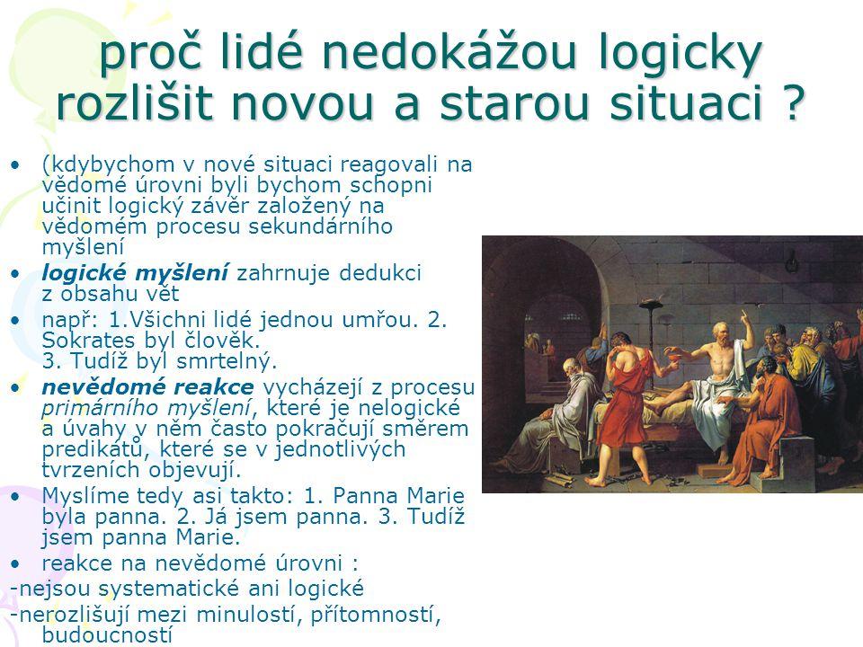 proč lidé nedokážou logicky rozlišit novou a starou situaci ? (kdybychom v nové situaci reagovali na vědomé úrovni byli bychom schopni učinit logický
