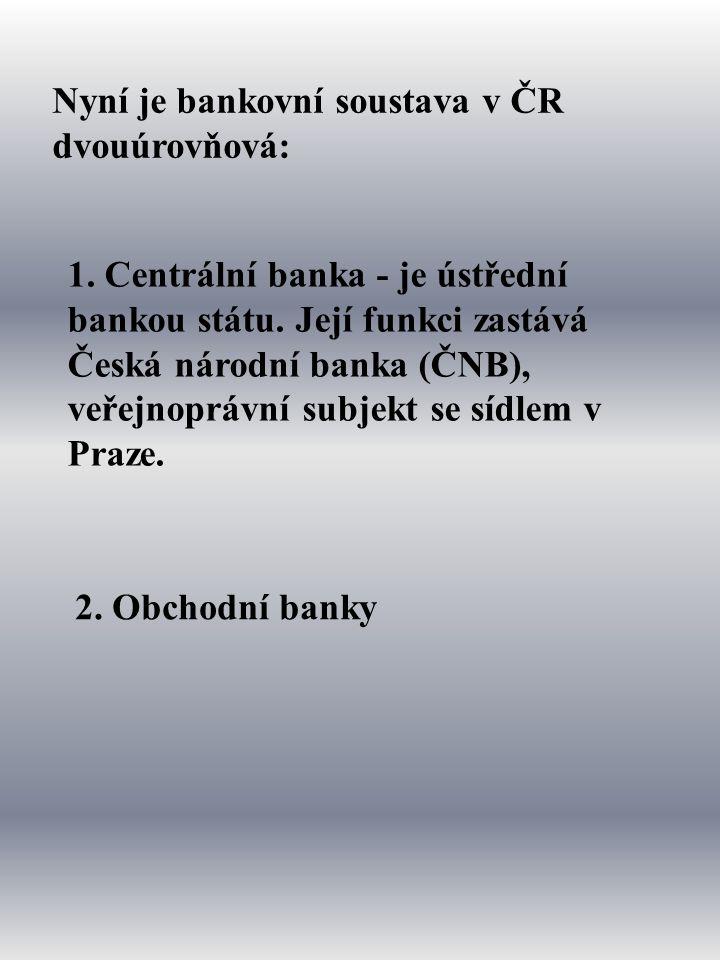 Nyní je bankovní soustava v ČR dvouúrovňová: 2. Obchodní banky 1.