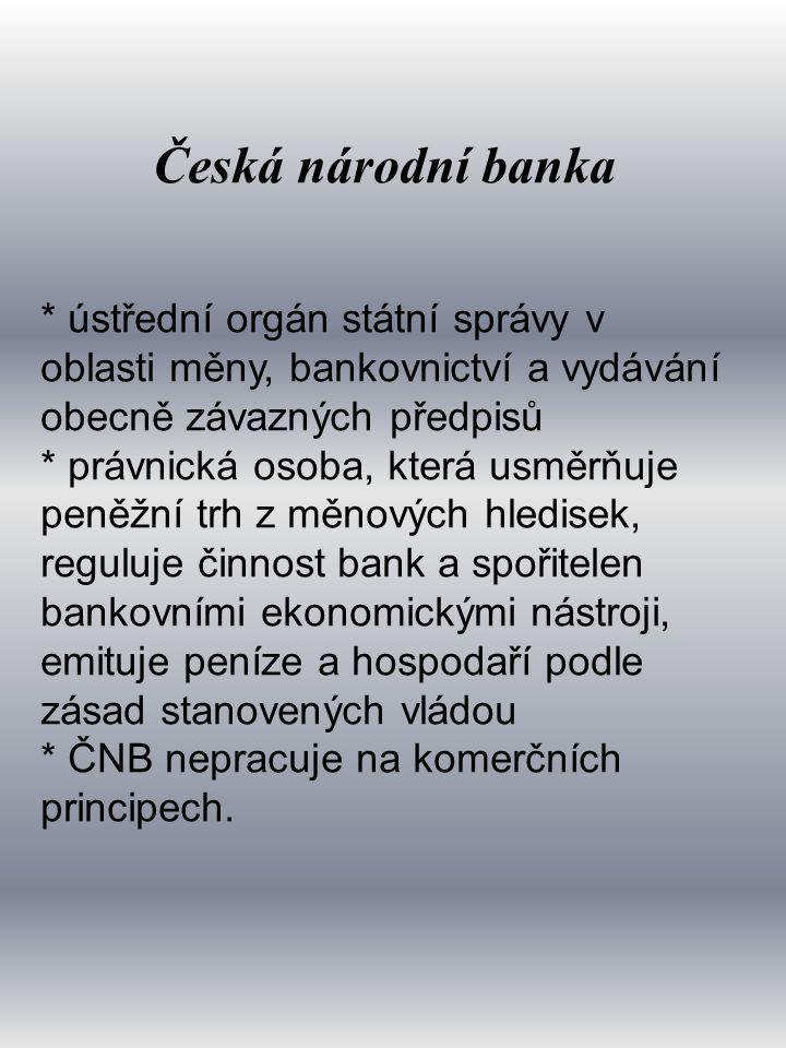 Česká národní banka * ústřední orgán státní správy v oblasti měny, bankovnictví a vydávání obecně závazných předpisů * právnická osoba, která usměrňuje peněžní trh z měnových hledisek, reguluje činnost bank a spořitelen bankovními ekonomickými nástroji, emituje peníze a hospodaří podle zásad stanovených vládou * ČNB nepracuje na komerčních principech.