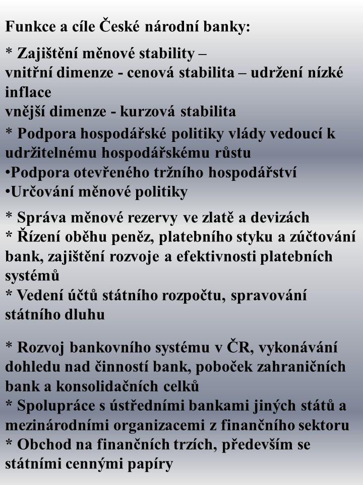Funkce a cíle České národní banky: * Zajištění měnové stability – vnitřní dimenze - cenová stabilita – udržení nízké inflace vnější dimenze - kurzová stabilita * Podpora hospodářské politiky vlády vedoucí k udržitelnému hospodářskému růstu Podpora otevřeného tržního hospodářství Určování měnové politiky * Správa měnové rezervy ve zlatě a devizách * Řízení oběhu peněz, platebního styku a zúčtování bank, zajištění rozvoje a efektivnosti platebních systémů * Vedení účtů státního rozpočtu, spravování státního dluhu * Rozvoj bankovního systému v ČR, vykonávání dohledu nad činností bank, poboček zahraničních bank a konsolidačních celků * Spolupráce s ústředními bankami jiných států a mezinárodními organizacemi z finančního sektoru * Obchod na finančních trzích, především se státními cennými papíry