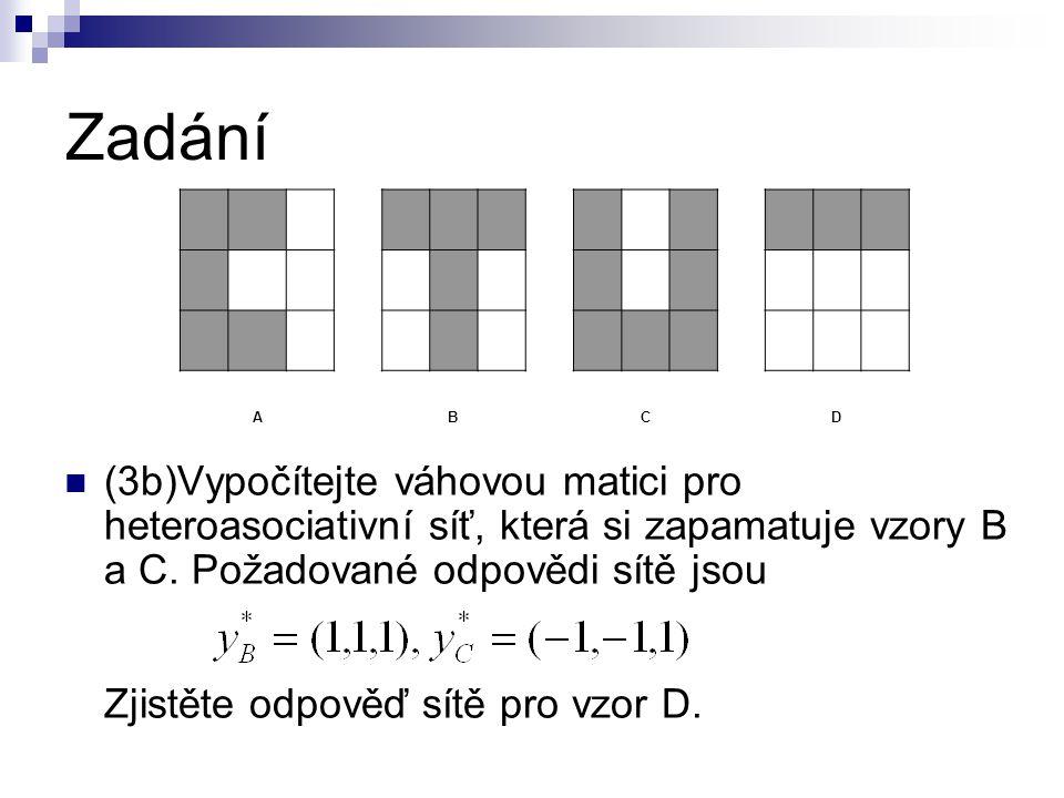 Zadání (3b)Vypočítejte váhovou matici pro heteroasociativní síť, která si zapamatuje vzory B a C. Požadované odpovědi sítě jsou Zjistěte odpověď sítě