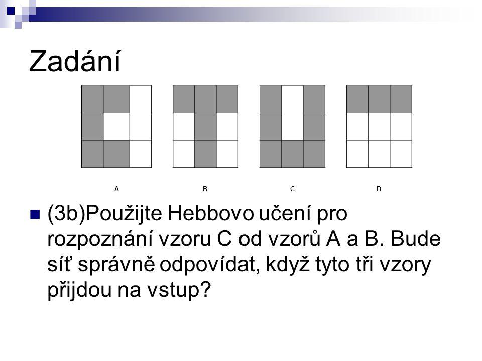 Zadání (3b)Použijte Hebbovo učení pro rozpoznání vzoru C od vzorů A a B. Bude síť správně odpovídat, když tyto tři vzory přijdou na vstup? ABCD