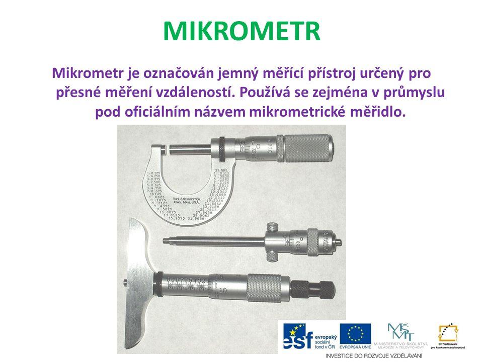 MIKROMETR Mikrometr je označován jemný měřící přístroj určený pro přesné měření vzdáleností. Používá se zejména v průmyslu pod oficiálním názvem mikro